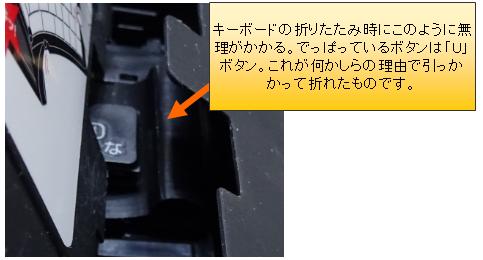 キーボードの折りたたみ時にこのように無理がかかる。でっぱっているボタンは「U」ボタン。これが何かしらの理由で引っかかって折れたものです。