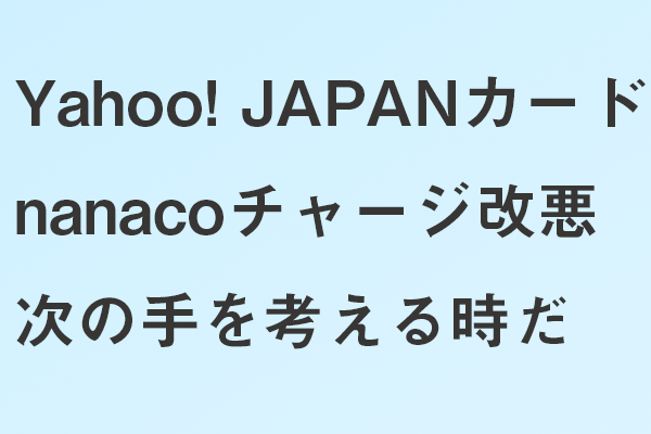 Yahoo! JAPANカードのnanacoチャージ改悪 次の手を考える時だ