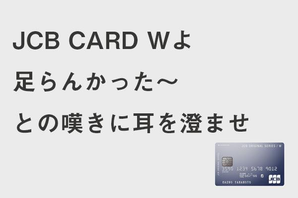 JCB CARD Wよ 足らんかった~ との嘆きに耳を澄ませ